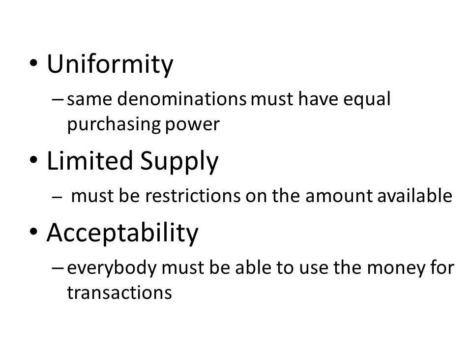 Uniformity – same denominations must have equal purchasing power Limited Supply – must be restrictions on the amount available Acceptability – everybody must be able to use the money for transactions