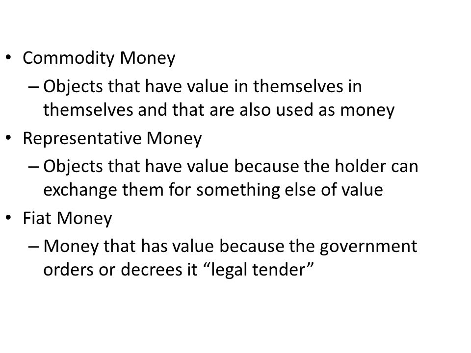 Commodity Money – Objects that have value in themselves in themselves and that are also used as money Representative Money – Objects that have value because the holder can exchange them for something else of value Fiat Money – Money that has value because the government orders or decrees it legal tender