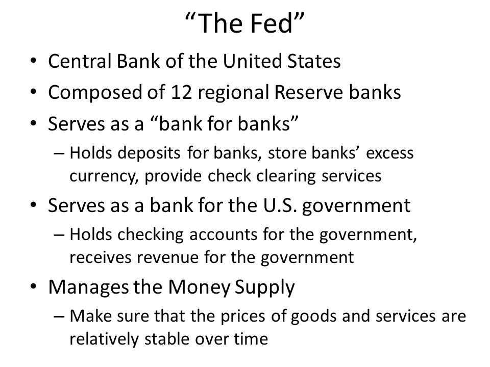 The Fed Central Bank of the United States Composed of 12 regional Reserve banks Serves as a bank for banks – Holds deposits for banks, store banks' excess currency, provide check clearing services Serves as a bank for the U.S.