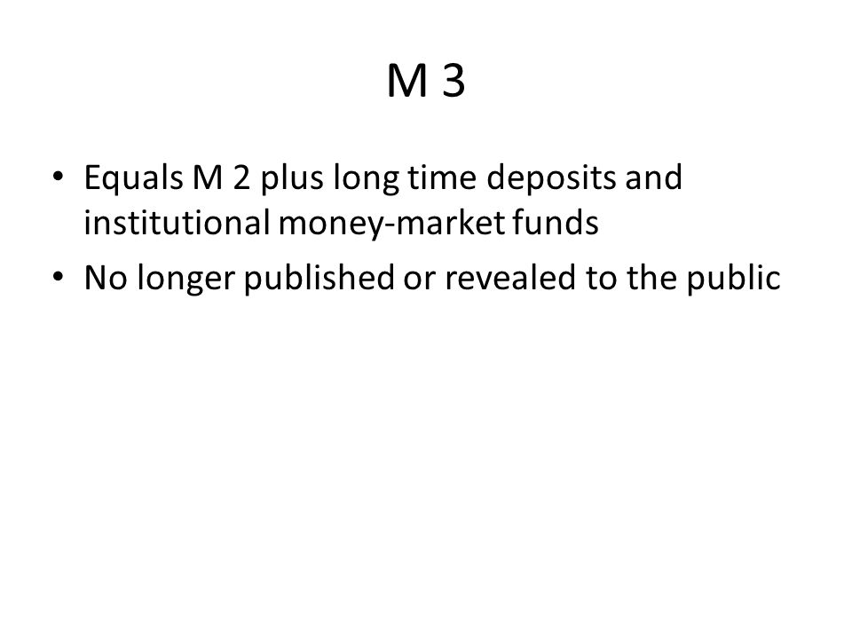 M 3 Equals M 2 plus long time deposits and institutional money-market funds No longer published or revealed to the public