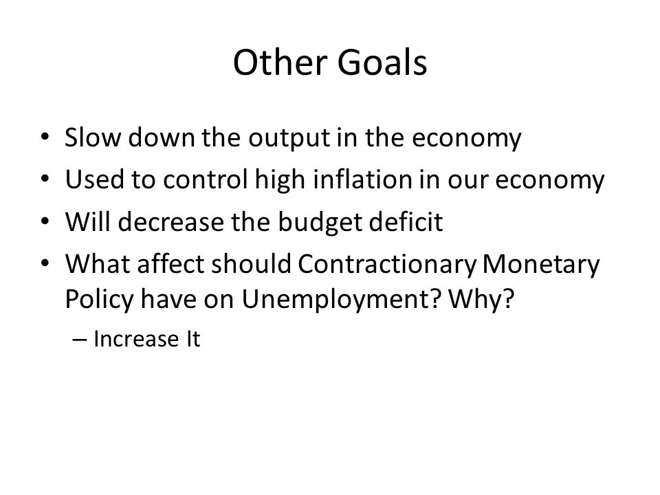 Other Goals Slow down the output in the economy Used to control high inflation in our economy Will decrease the budget deficit What affect should Contractionary Monetary Policy have on Unemployment.
