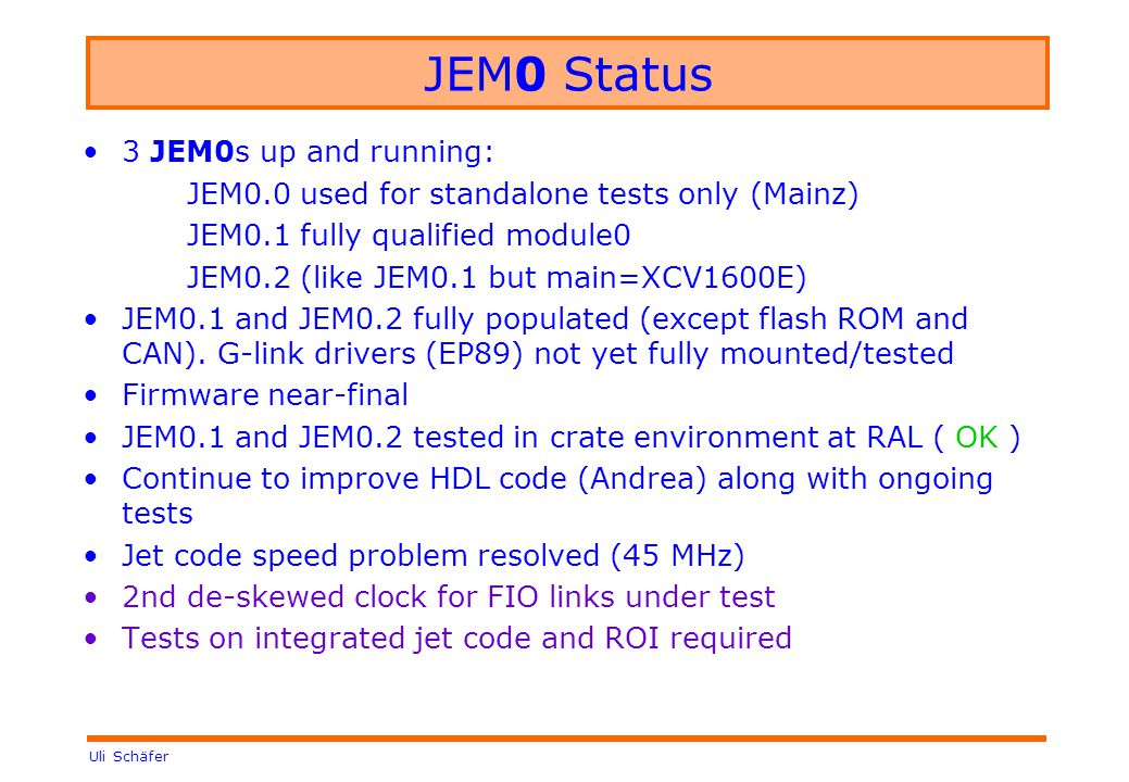 Uli Schäfer JEM0 Status 3 JEM0s up and running: JEM0.0 used for standalone tests only (Mainz) JEM0.1 fully qualified module0 JEM0.2 (like JEM0.1 but main=XCV1600E) JEM0.1 and JEM0.2 fully populated (except flash ROM and CAN).