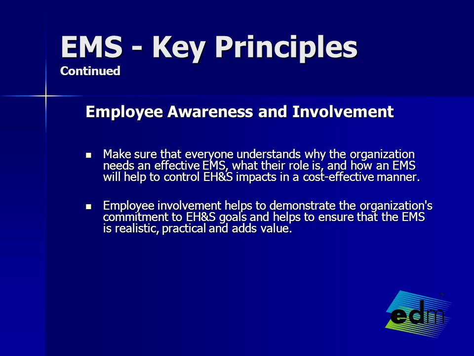 EMS - Key Principles Continued Employee Awareness and Involvement Make sure that everyone understands why the organization needs an effective EMS, what their role is, and how an EMS will help to control EH&S impacts in a cost-effective manner.