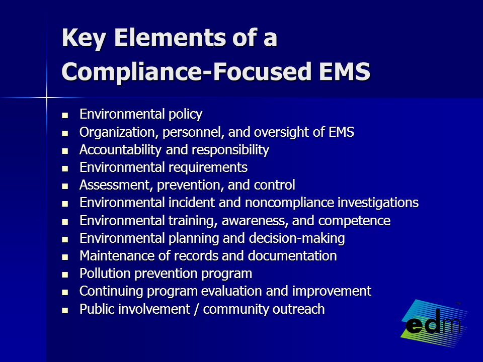 Key Elements of a Compliance-Focused EMS Environmental policy Environmental policy Organization, personnel, and oversight of EMS Organization, personnel, and oversight of EMS Accountability and responsibility Accountability and responsibility Environmental requirements Environmental requirements Assessment, prevention, and control Assessment, prevention, and control Environmental incident and noncompliance investigations Environmental incident and noncompliance investigations Environmental training, awareness, and competence Environmental training, awareness, and competence Environmental planning and decision-making Environmental planning and decision-making Maintenance of records and documentation Maintenance of records and documentation Pollution prevention program Pollution prevention program Continuing program evaluation and improvement Continuing program evaluation and improvement Public involvement / community outreach Public involvement / community outreach