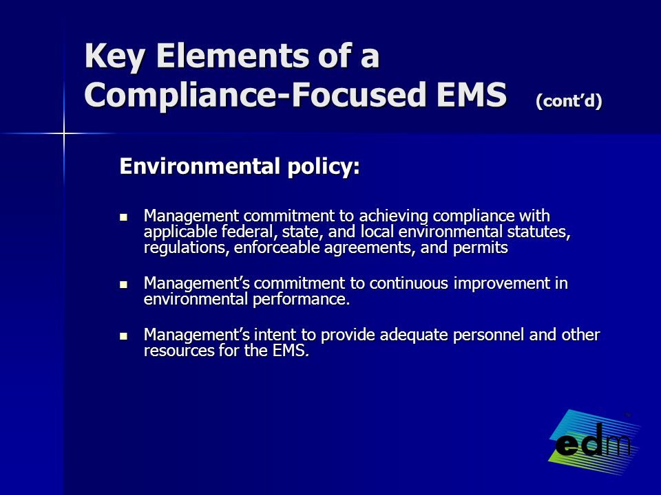 Key Elements of a Compliance-Focused EMS (cont'd) Environmental policy: Management commitment to achieving compliance with applicable federal, state, and local environmental statutes, regulations, enforceable agreements, and permits Management commitment to achieving compliance with applicable federal, state, and local environmental statutes, regulations, enforceable agreements, and permits Management's commitment to continuous improvement in environmental performance.