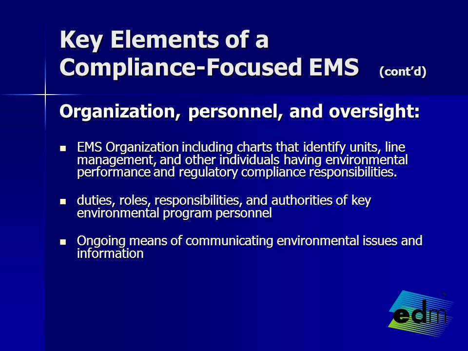Key Elements of a Compliance-Focused EMS (cont'd) Organization, personnel, and oversight: EMS Organization including charts that identify units, line management, and other individuals having environmental performance and regulatory compliance responsibilities.