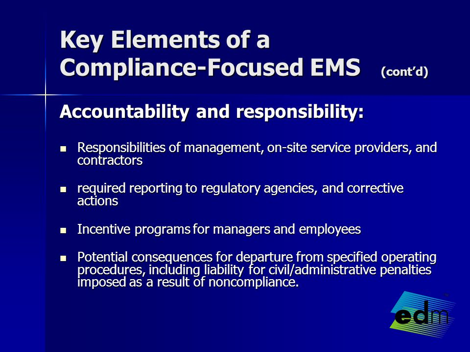 Key Elements of a Compliance-Focused EMS (cont'd) Accountability and responsibility: Responsibilities of management, on-site service providers, and contractors Responsibilities of management, on-site service providers, and contractors required reporting to regulatory agencies, and corrective actions required reporting to regulatory agencies, and corrective actions Incentive programs for managers and employees Incentive programs for managers and employees Potential consequences for departure from specified operating procedures, including liability for civil/administrative penalties imposed as a result of noncompliance.