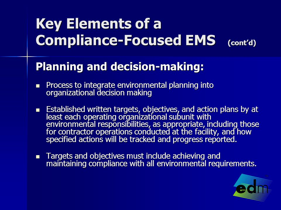 Key Elements of a Compliance-Focused EMS (cont'd) Planning and decision-making: Process to integrate environmental planning into organizational decision making Process to integrate environmental planning into organizational decision making Established written targets, objectives, and action plans by at least each operating organizational subunit with environmental responsibilities, as appropriate, including those for contractor operations conducted at the facility, and how specified actions will be tracked and progress reported.