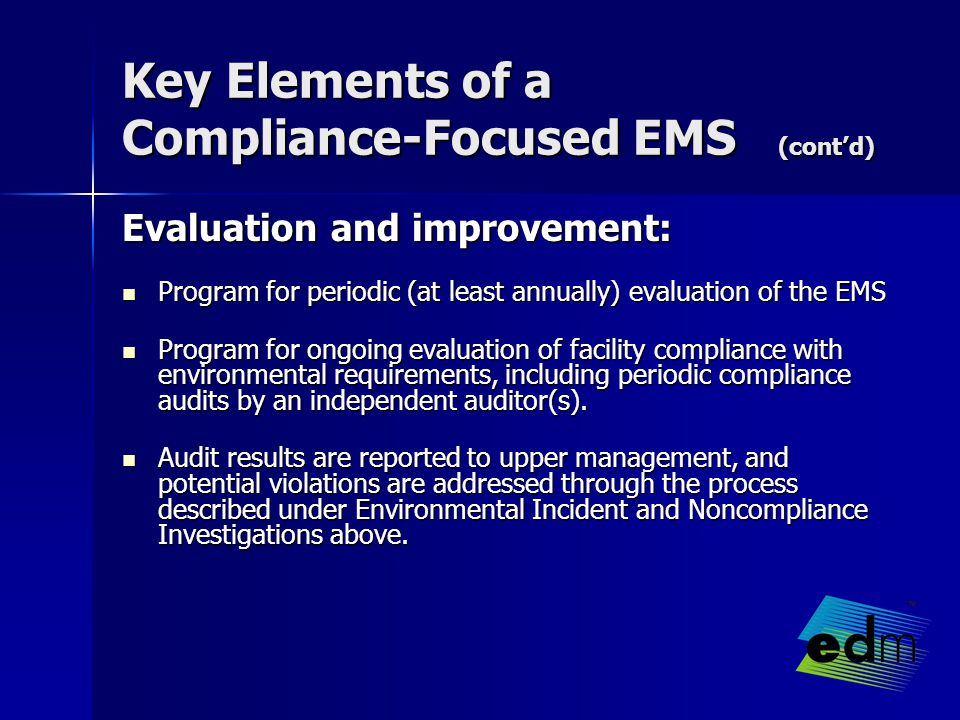 Key Elements of a Compliance-Focused EMS (cont'd) Evaluation and improvement: Evaluation and improvement: Program for periodic (at least annually) evaluation of the EMS Program for periodic (at least annually) evaluation of the EMS Program for ongoing evaluation of facility compliance with environmental requirements, including periodic compliance audits by an independent auditor(s).