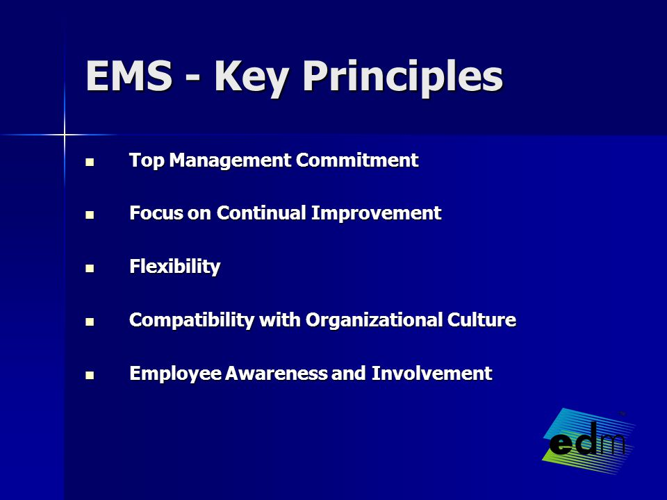 EMS - Key Principles Top Management Commitment Top Management Commitment Focus on Continual Improvement Focus on Continual Improvement Flexibility Flexibility Compatibility with Organizational Culture Compatibility with Organizational Culture Employee Awareness and Involvement Employee Awareness and Involvement
