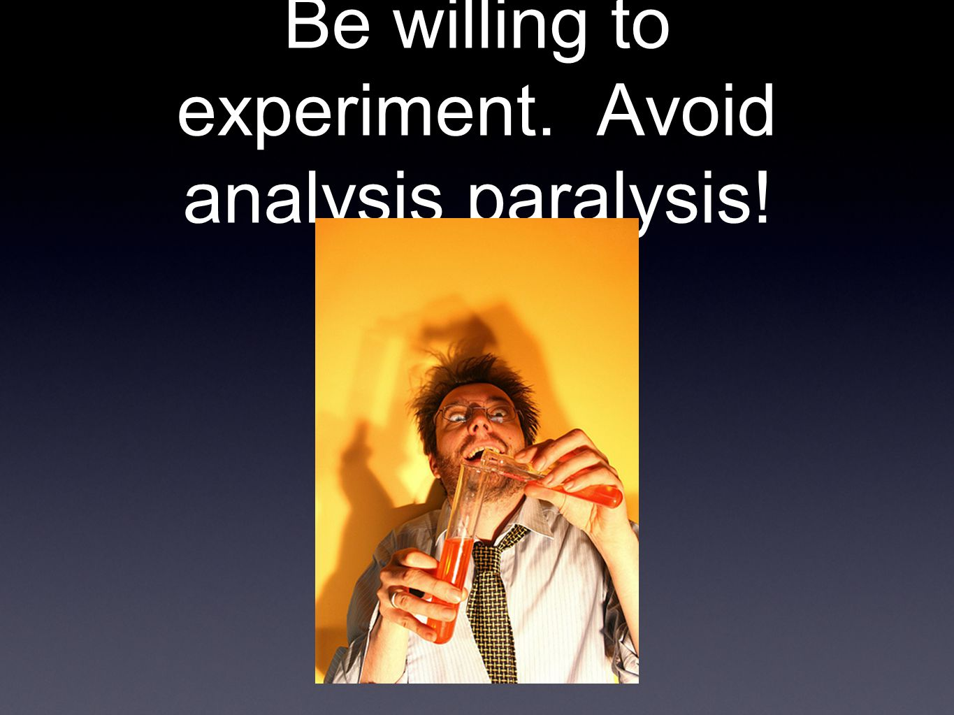 Be willing to experiment. Avoid analysis paralysis!