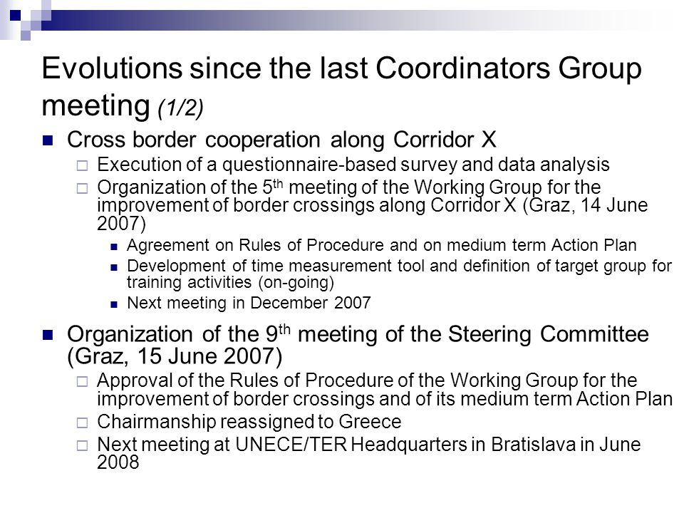 Evolutions since the last Coordinators Group meeting (1/2) Cross border cooperation along Corridor X  Execution of a questionnaire-based survey and data analysis  Organization of the 5 th meeting of the Working Group for the improvement of border crossings along Corridor X (Graz, 14 June 2007) Agreement on Rules of Procedure and on medium term Action Plan Development of time measurement tool and definition of target group for training activities (on-going) Next meeting in December 2007 Organization of the 9 th meeting of the Steering Committee (Graz, 15 June 2007)  Approval of the Rules of Procedure of the Working Group for the improvement of border crossings and of its medium term Action Plan  Chairmanship reassigned to Greece  Next meeting at UNECE/TER Headquarters in Bratislava in June 2008