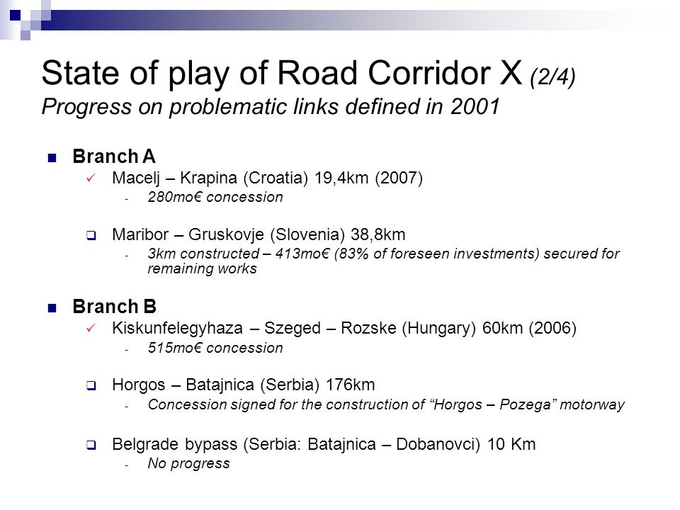 Branch A Macelj – Krapina (Croatia) 19,4km (2007) ­ 280mo€ concession  Maribor – Gruskovje (Slovenia) 38,8km ­ 3km constructed – 413mo€ (83% of foreseen investments) secured for remaining works Branch B Kiskunfelegyhaza – Szeged – Rozske (Hungary) 60km (2006) ­ 515mo€ concession  Horgos – Batajnica (Serbia) 176km ­ Concession signed for the construction of Horgos – Pozega motorway  Belgrade bypass (Serbia: Batajnica – Dobanovci) 10 Km ­ No progress State of play of Road Corridor X (2/4) Progress on problematic links defined in 2001