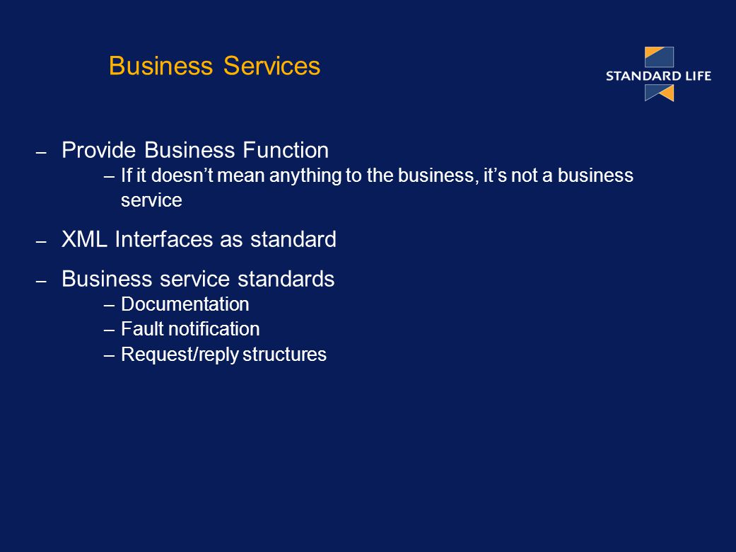 Business Services – Provide Business Function –If it doesn't mean anything to the business, it's not a business service – XML Interfaces as standard – Business service standards –Documentation –Fault notification –Request/reply structures