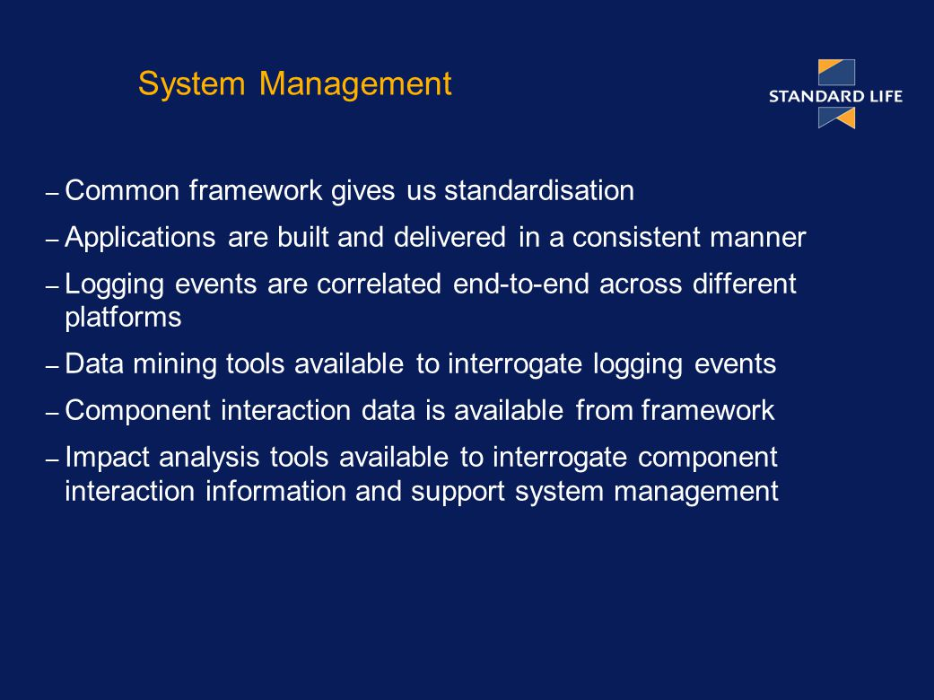 System Management – Common framework gives us standardisation – Applications are built and delivered in a consistent manner – Logging events are correlated end-to-end across different platforms – Data mining tools available to interrogate logging events – Component interaction data is available from framework – Impact analysis tools available to interrogate component interaction information and support system management