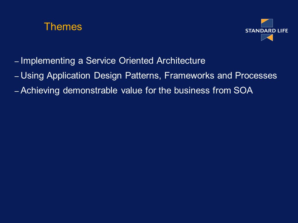 Themes – Implementing a Service Oriented Architecture – Using Application Design Patterns, Frameworks and Processes – Achieving demonstrable value for the business from SOA