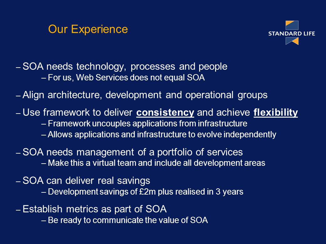 Our Experience – SOA needs technology, processes and people –For us, Web Services does not equal SOA – Align architecture, development and operational groups – Use framework to deliver consistency and achieve flexibility –Framework uncouples applications from infrastructure –Allows applications and infrastructure to evolve independently – SOA needs management of a portfolio of services –Make this a virtual team and include all development areas – SOA can deliver real savings –Development savings of £2m plus realised in 3 years – Establish metrics as part of SOA –Be ready to communicate the value of SOA