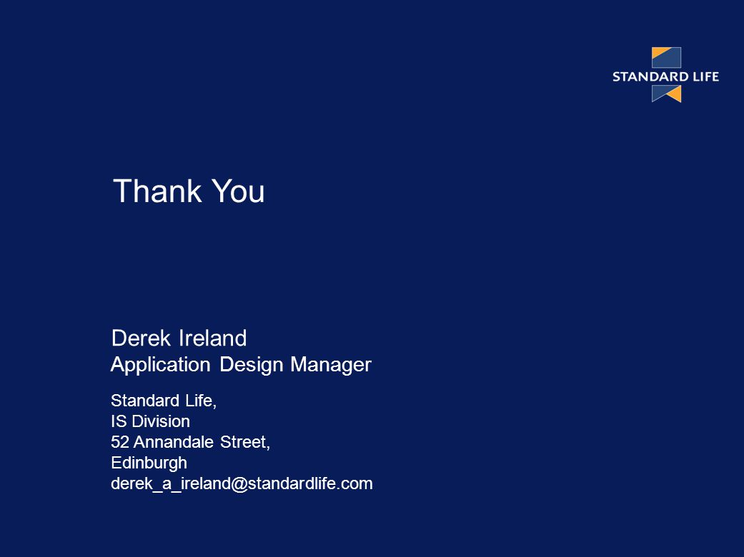 Derek Ireland Application Design Manager Standard Life, IS Division 52 Annandale Street, Edinburgh Thank You