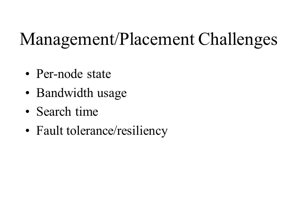 Management/Placement Challenges Per-node state Bandwidth usage Search time Fault tolerance/resiliency