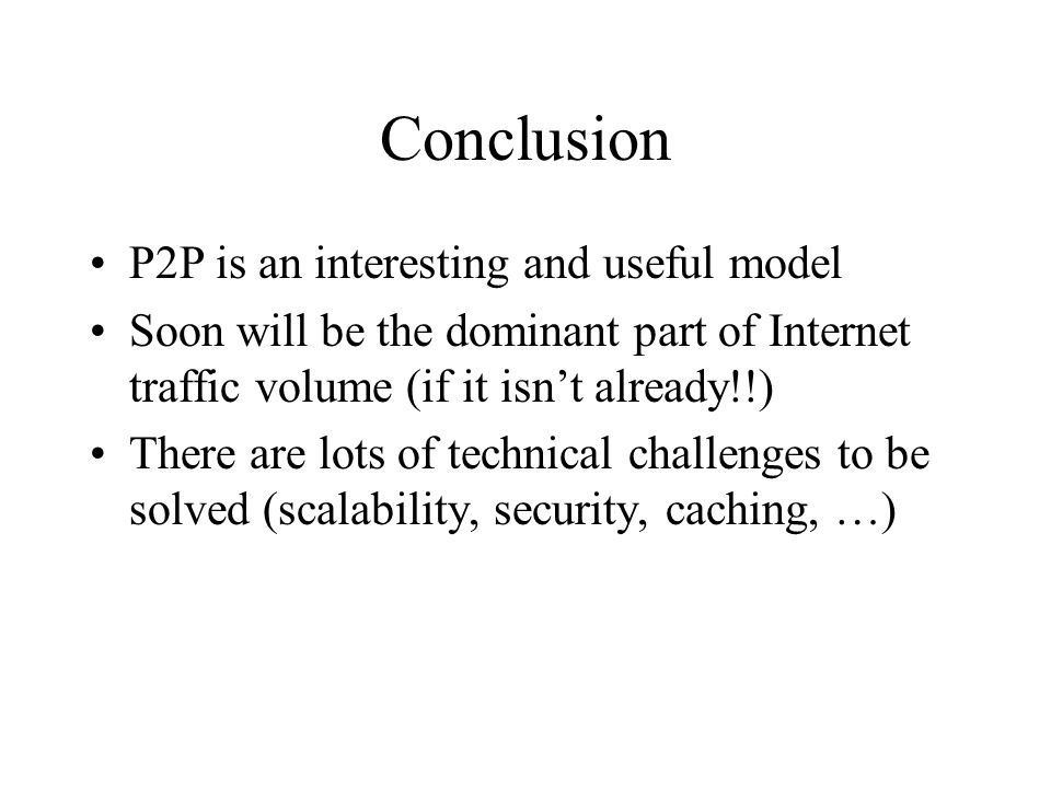 Conclusion P2P is an interesting and useful model Soon will be the dominant part of Internet traffic volume (if it isn't already!!) There are lots of technical challenges to be solved (scalability, security, caching, …)