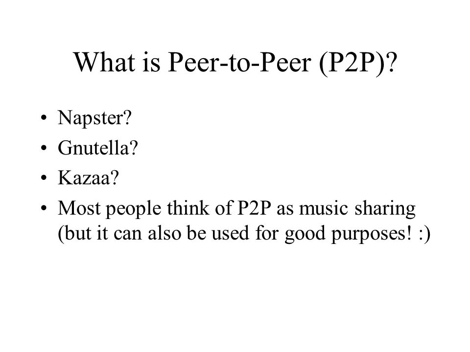 What is Peer-to-Peer (P2P). Napster. Gnutella. Kazaa.