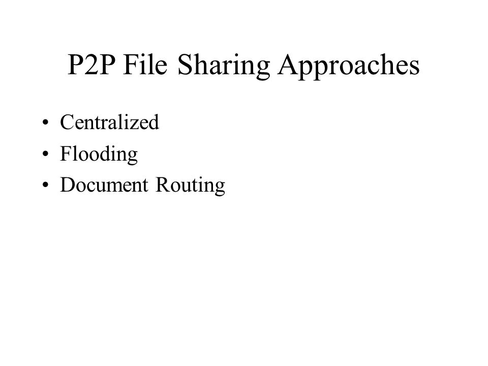 P2P File Sharing Approaches Centralized Flooding Document Routing
