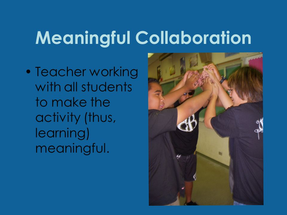 Meaningful Collaboration Teacher working with all students to make the activity (thus, learning) meaningful.