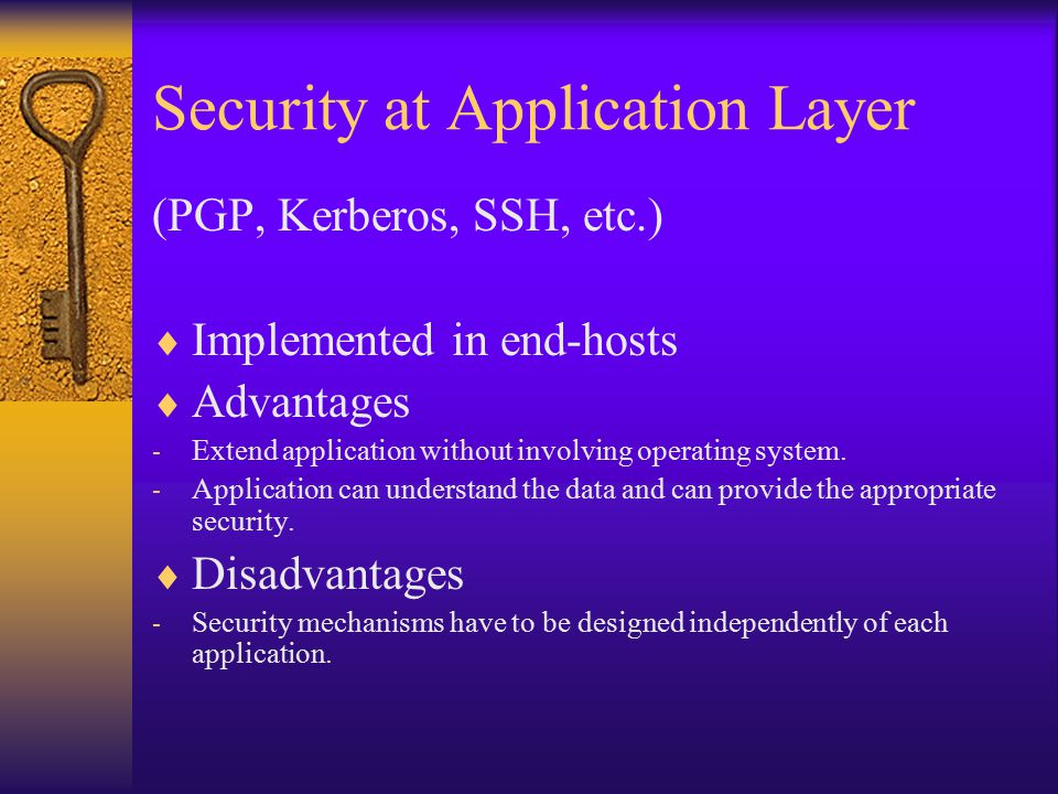 Security at Application Layer (PGP, Kerberos, SSH, etc.)  Implemented in end-hosts  Advantages - Extend application without involving operating system.