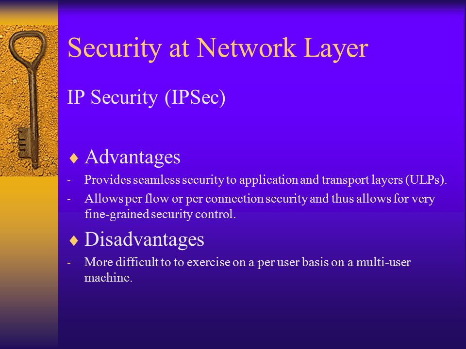 Security at Network Layer IP Security (IPSec)  Advantages - Provides seamless security to application and transport layers (ULPs).