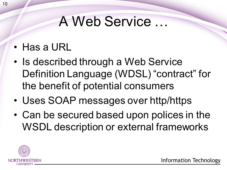 10 A Web Service … Has a URL Is described through a Web Service Definition Language (WDSL) contract for the benefit of potential consumers Uses SOAP messages over http/https Can be secured based upon polices in the WSDL description or external frameworks