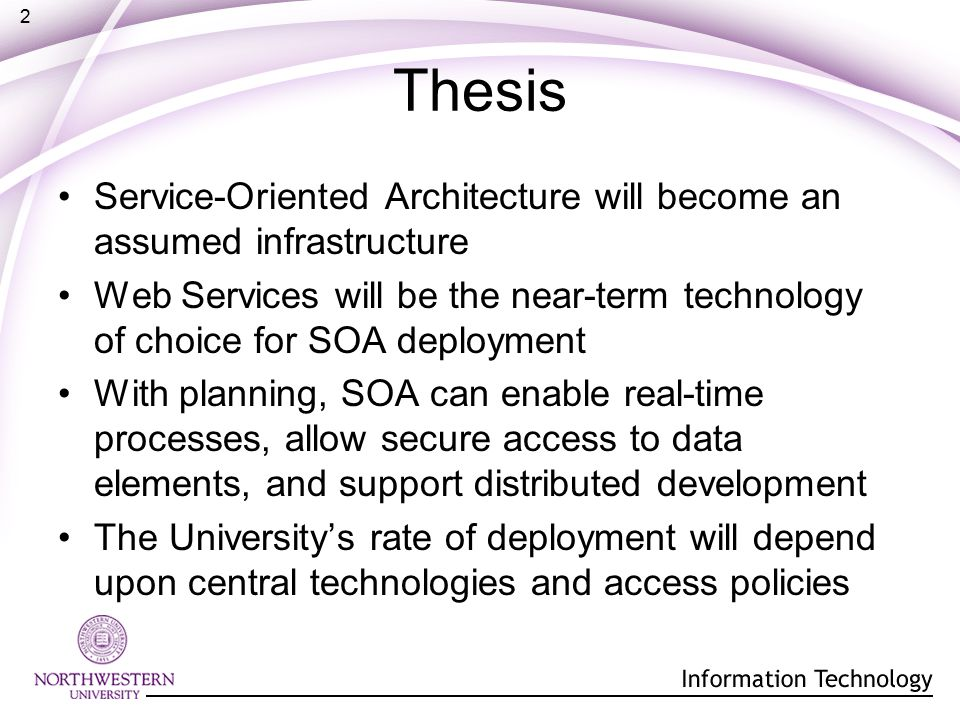 2 Thesis Service-Oriented Architecture will become an assumed infrastructure Web Services will be the near-term technology of choice for SOA deployment With planning, SOA can enable real-time processes, allow secure access to data elements, and support distributed development The University's rate of deployment will depend upon central technologies and access policies