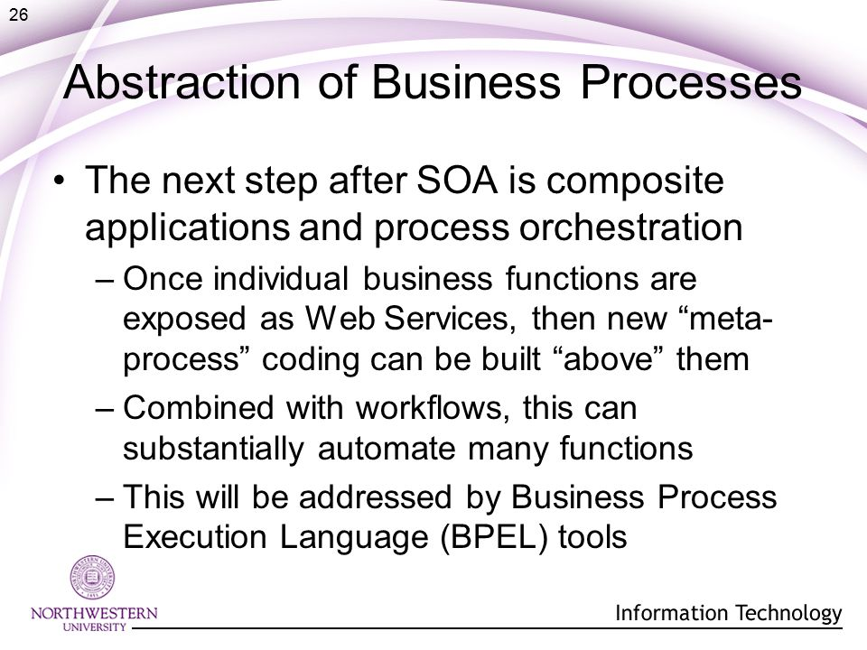 26 Abstraction of Business Processes The next step after SOA is composite applications and process orchestration –Once individual business functions are exposed as Web Services, then new meta- process coding can be built above them –Combined with workflows, this can substantially automate many functions –This will be addressed by Business Process Execution Language (BPEL) tools