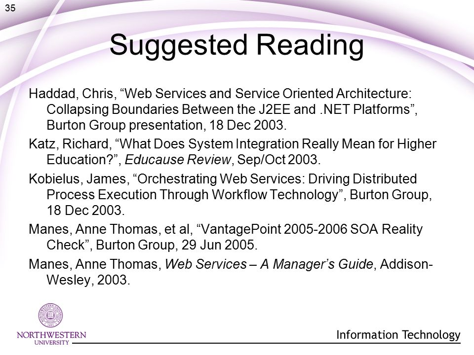 35 Suggested Reading Haddad, Chris, Web Services and Service Oriented Architecture: Collapsing Boundaries Between the J2EE and.NET Platforms , Burton Group presentation, 18 Dec 2003.