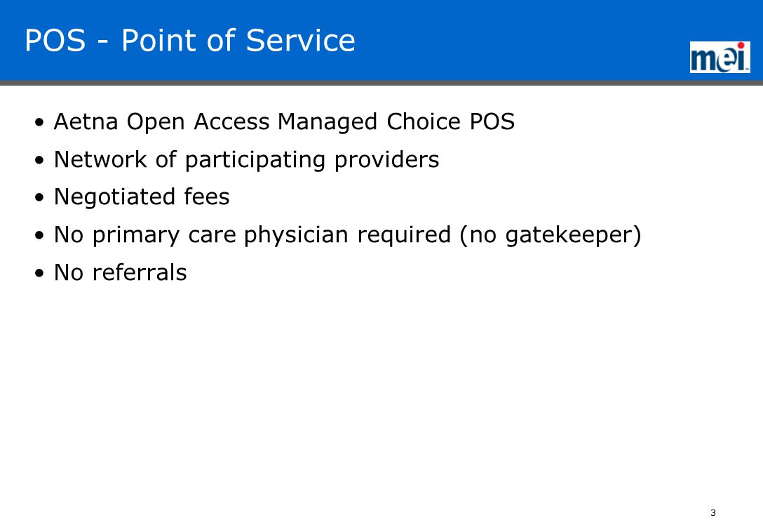 3 POS - Point of Service Aetna Open Access Managed Choice POS Network of participating providers Negotiated fees No primary care physician required (no gatekeeper) No referrals