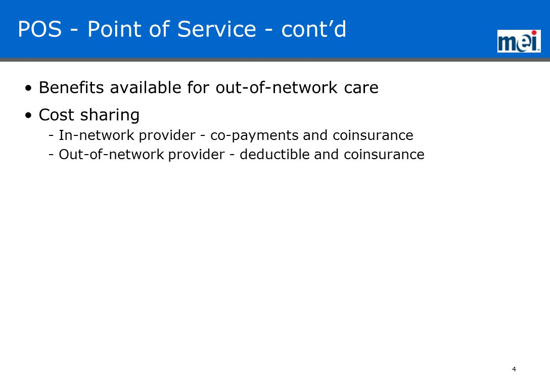 4 POS - Point of Service - cont'd Benefits available for out-of-network care Cost sharing - In-network provider - co-payments and coinsurance - Out-of-network provider - deductible and coinsurance