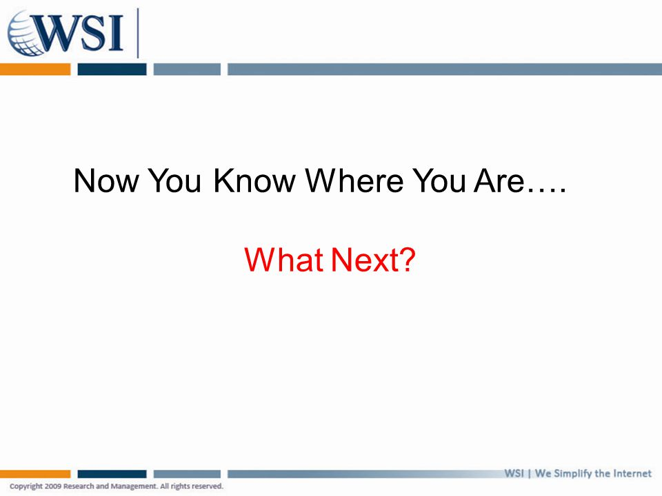 Now You Know Where You Are…. What Next