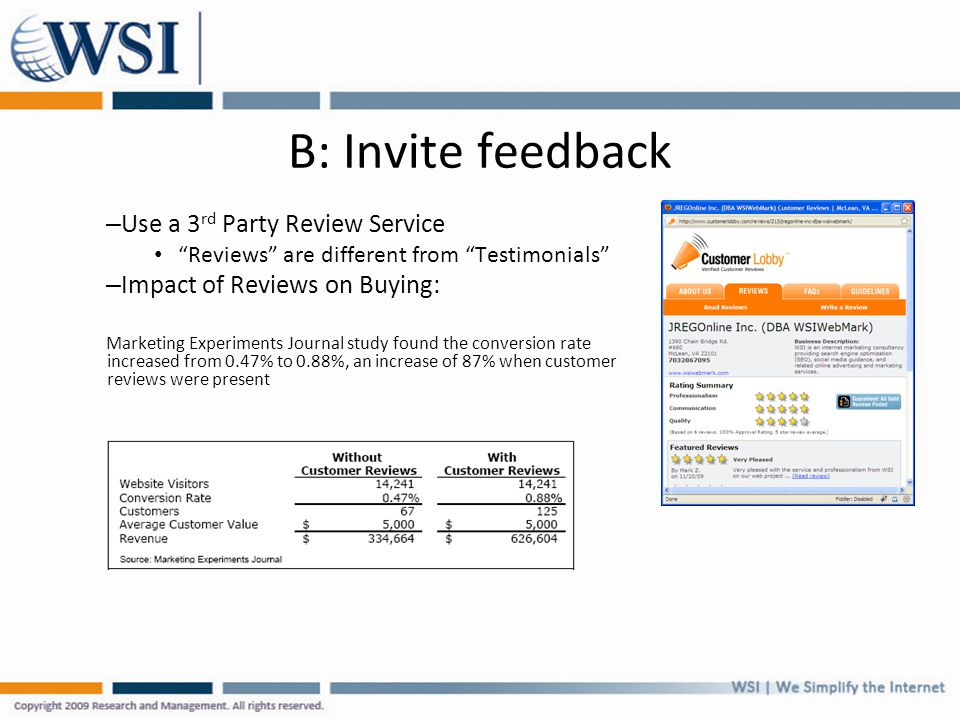 B: Invite feedback – Use a 3 rd Party Review Service Reviews are different from Testimonials – Impact of Reviews on Buying: Marketing Experiments Journal study found the conversion rate increased from 0.47% to 0.88%, an increase of 87% when customer reviews were present