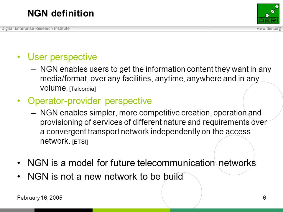 February 16, NGN definition User perspective –NGN enables users to get the information content they want in any media/format, over any facilities, anytime, anywhere and in any volume.