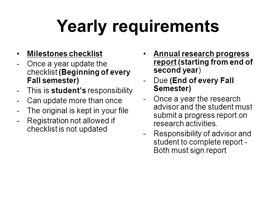 Yearly requirements Milestones checklist -Once a year update the checklist (Beginning of every Fall semester) -This is student's responsibility -Can update more than once -The original is kept in your file -Registration not allowed if checklist is not updated Annual research progress report (starting from end of second year) -Due (End of every Fall Semester) -Once a year the research advisor and the student must submit a progress report on research activities.