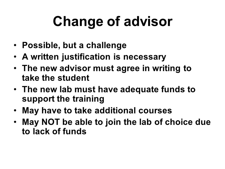Change of advisor Possible, but a challenge A written justification is necessary The new advisor must agree in writing to take the student The new lab must have adequate funds to support the training May have to take additional courses May NOT be able to join the lab of choice due to lack of funds