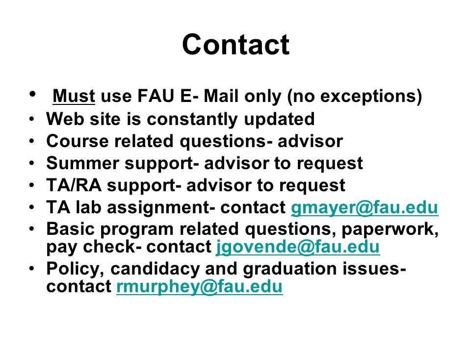 Contact Must use FAU E- Mail only (no exceptions) Web site is constantly updated Course related questions- advisor Summer support- advisor to request TA/RA support- advisor to request TA lab assignment- contact Basic program related questions, paperwork, pay check- contact Policy, candidacy and graduation issues- contact