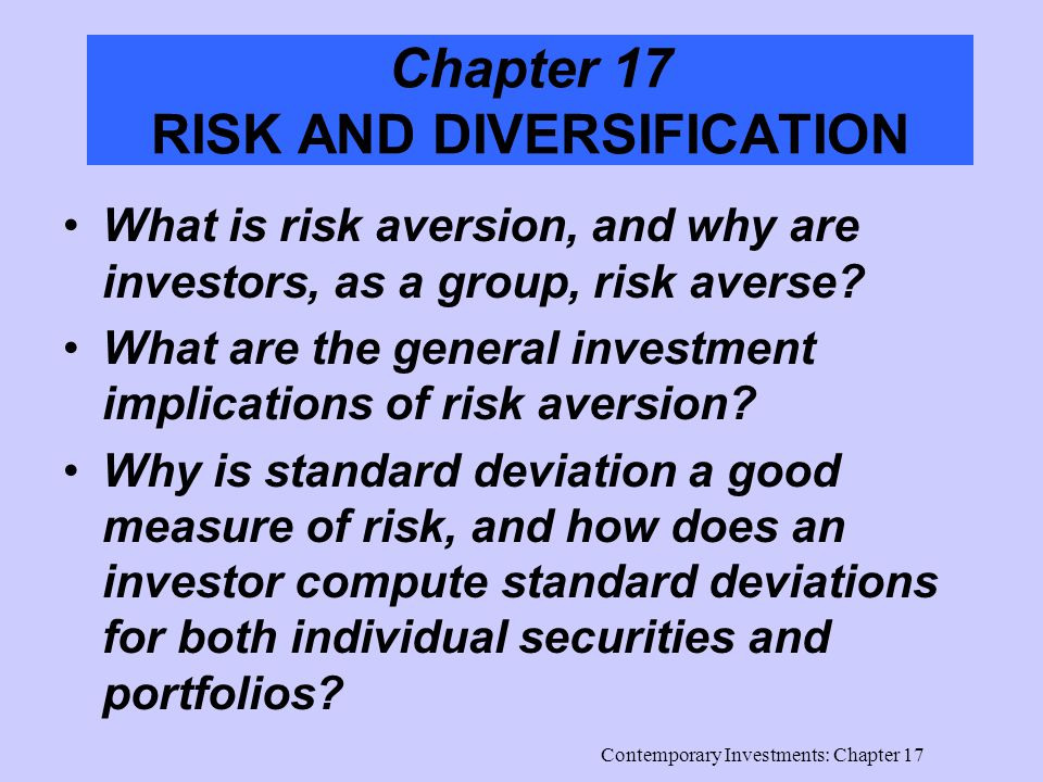 Contemporary Investments: Chapter 17 Chapter 17 RISK AND DIVERSIFICATION What is risk aversion, and why are investors, as a group, risk averse.