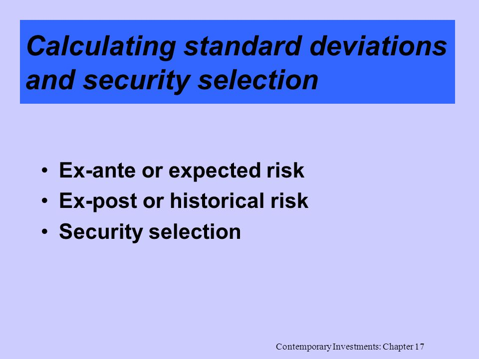 Contemporary Investments: Chapter 17 Calculating standard deviations and security selection Ex-ante or expected risk Ex-post or historical risk Security selection