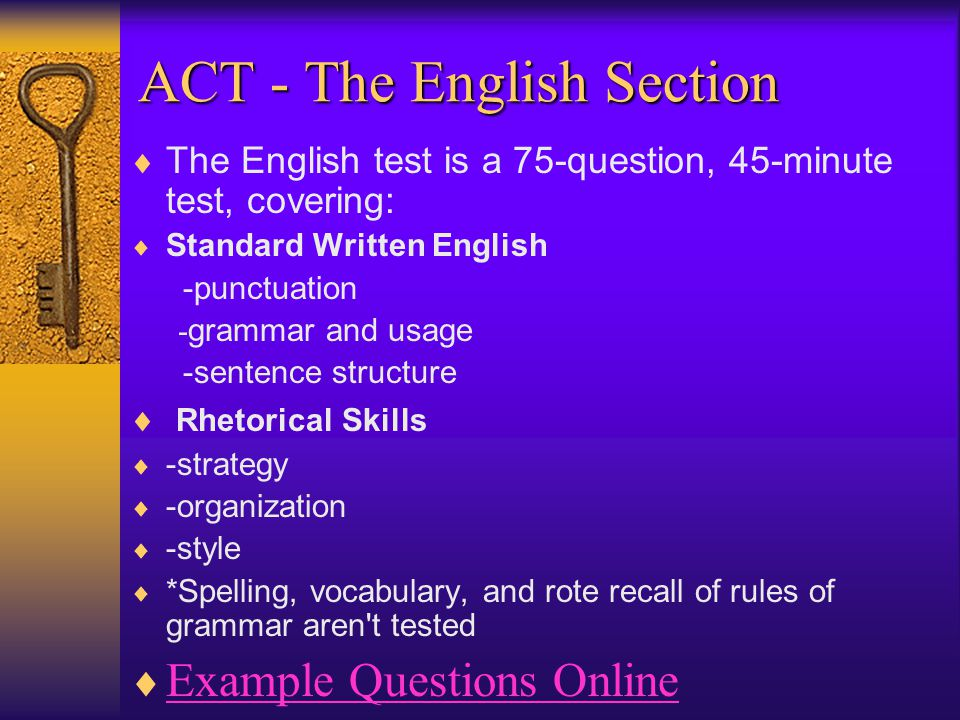 ACT - The English Section  The English test is a 75-question, 45-minute test, covering:  Standard Written English -punctuation - grammar and usage -sentence structure  Rhetorical Skills  -strategy  -organization  -style  *Spelling, vocabulary, and rote recall of rules of grammar aren t tested  Example Questions Online Example Questions Online