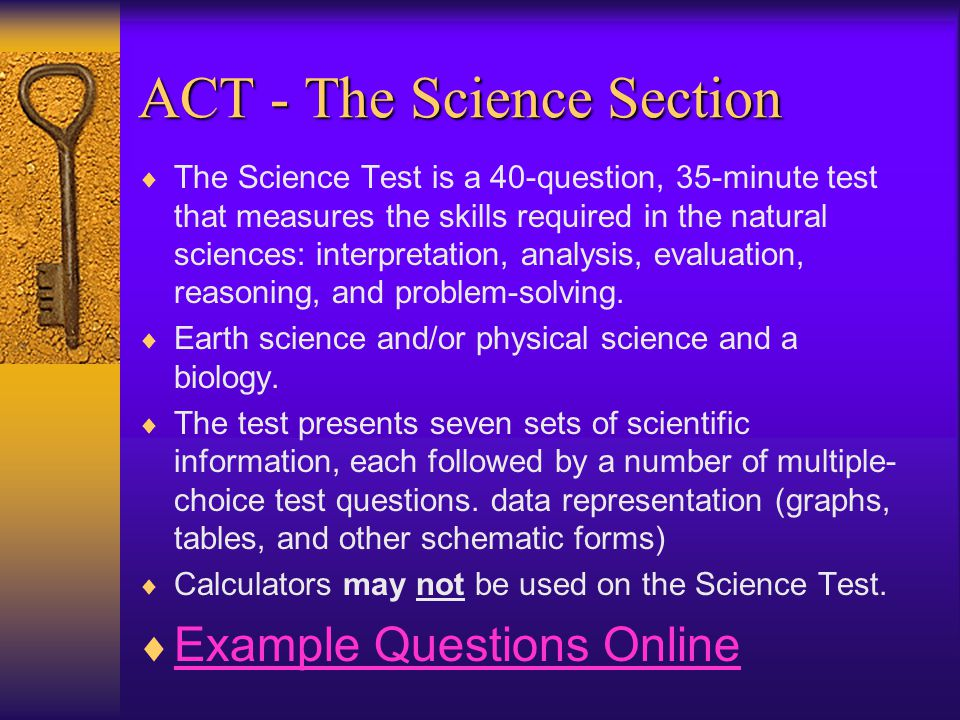 ACT - The Science Section  The Science Test is a 40-question, 35-minute test that measures the skills required in the natural sciences: interpretation, analysis, evaluation, reasoning, and problem-solving.