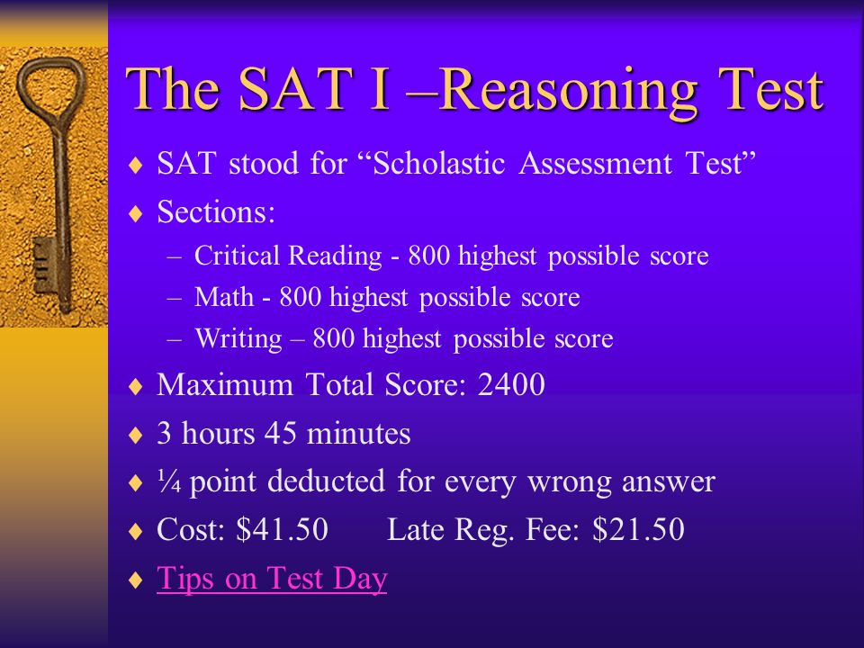 The SAT I –Reasoning Test  SAT stood for Scholastic Assessment Test  Sections: –Critical Reading highest possible score –Math highest possible score –Writing – 800 highest possible score  Maximum Total Score: 2400  3 hours 45 minutes  ¼ point deducted for every wrong answer  Cost: $41.50 Late Reg.