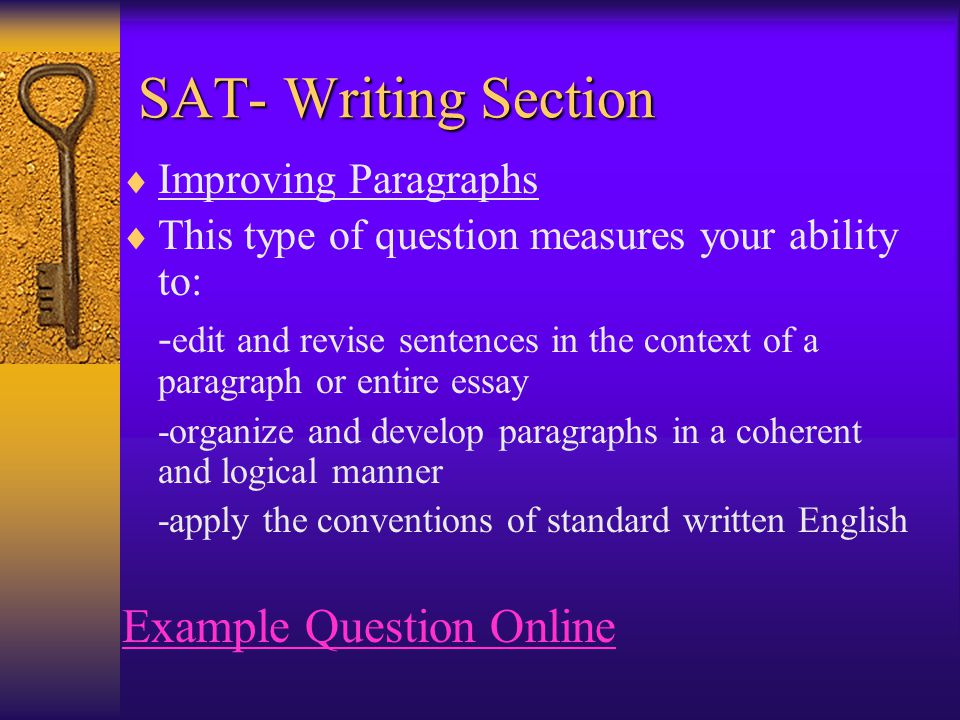  Improving Paragraphs  This type of question measures your ability to: - edit and revise sentences in the context of a paragraph or entire essay -organize and develop paragraphs in a coherent and logical manner -apply the conventions of standard written English Example Question Online SAT- Writing Section