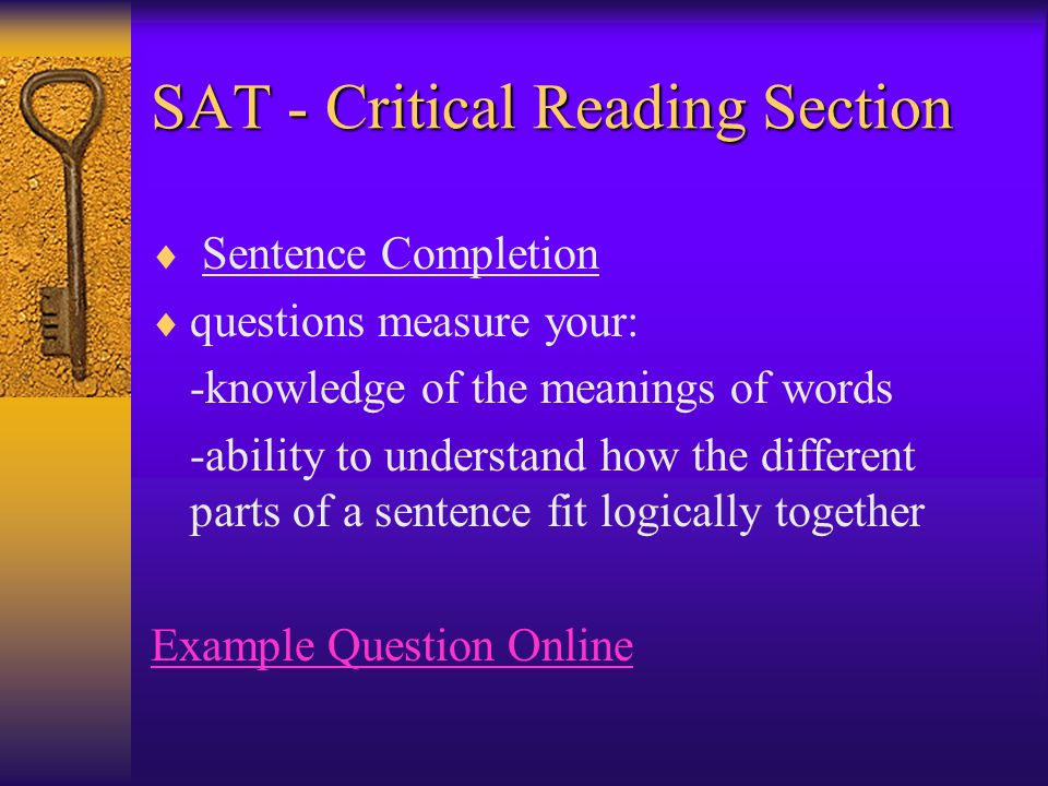 SAT - Critical Reading Section  Sentence Completion  questions measure your: -knowledge of the meanings of words -ability to understand how the different parts of a sentence fit logically together Example Question Online