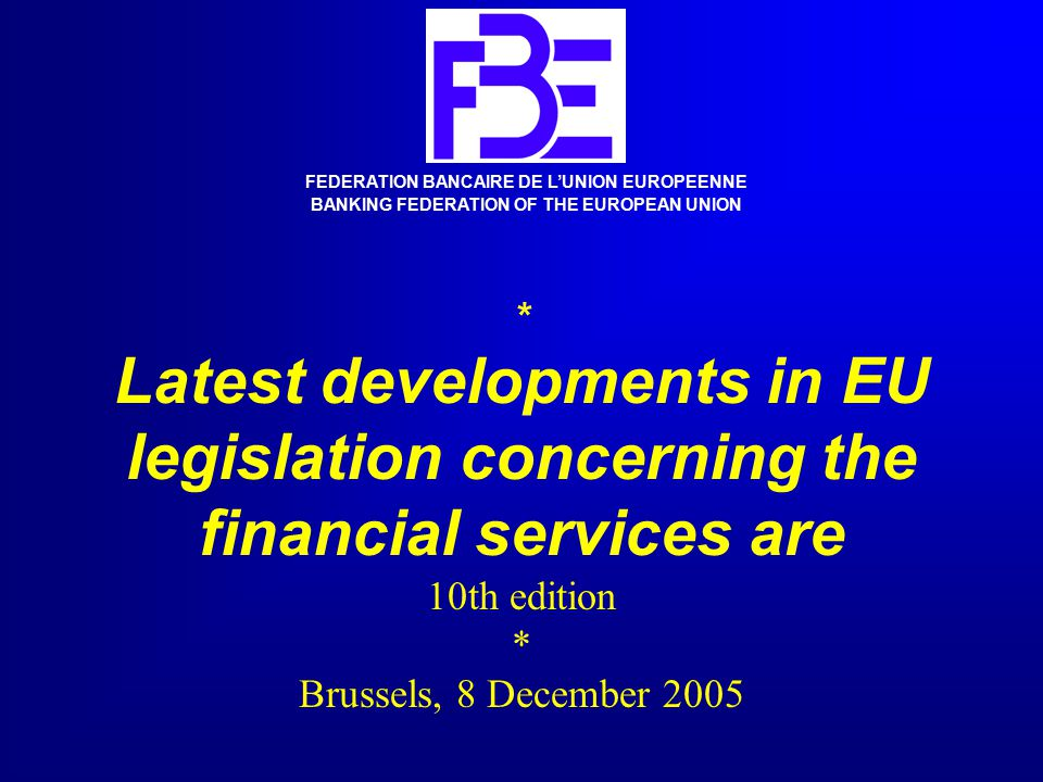 * Latest developments in EU legislation concerning the financial services are 10th edition * Brussels, 8 December 2005 FEDERATION BANCAIRE DE L'UNION EUROPEENNE BANKING FEDERATION OF THE EUROPEAN UNION