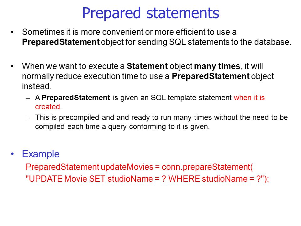 Prepared statements Sometimes it is more convenient or more efficient to use a PreparedStatement object for sending SQL statements to the database.